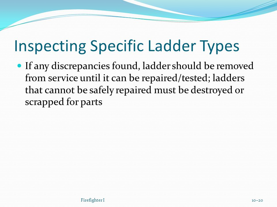 Inspecting Specific Ladder Types If any discrepancies found, ladder should be removed from service until it can be repaired/tested; ladders that cannot be safely repaired must be destroyed or scrapped for parts Firefighter I10–20