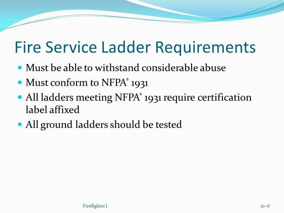 Fire Service Ladder Requirements Must be able to withstand considerable abuse Must conform to NFPA ® 1931 All ladders meeting NFPA ® 1931 require certification label affixed All ground ladders should be tested Firefighter I10–6