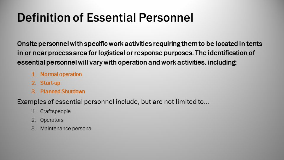 Definition of Essential Personnel Onsite personnel with specific work activities requiring them to be located in tents in or near process area for logistical or response purposes.