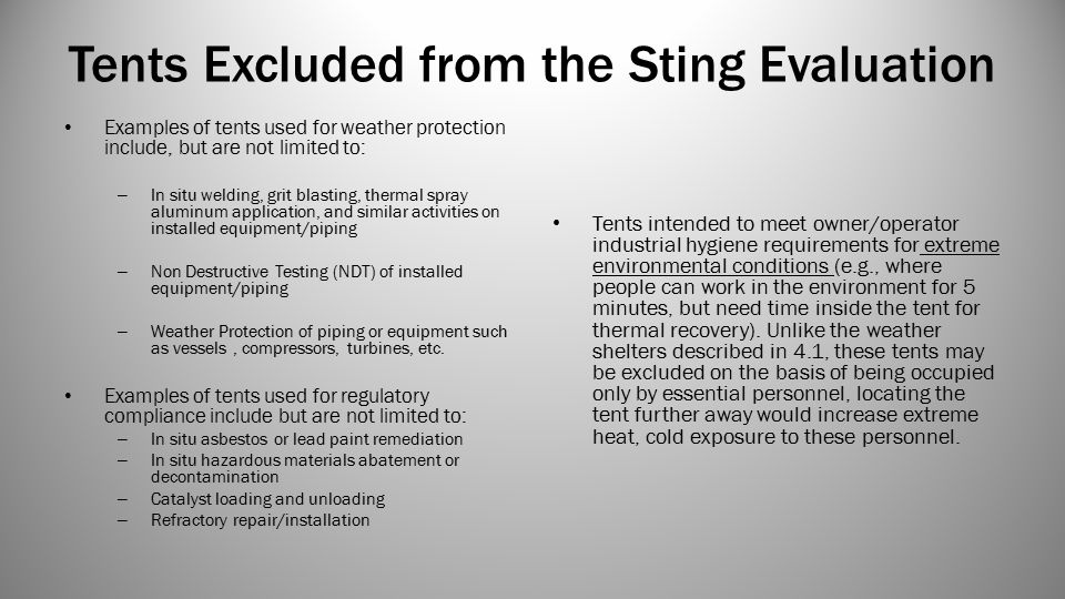 Tents Excluded from the Sting Evaluation Examples of tents used for weather protection include, but are not limited to: – In situ welding, grit blasting, thermal spray aluminum application, and similar activities on installed equipment/piping – Non Destructive Testing (NDT) of installed equipment/piping – Weather Protection of piping or equipment such as vessels, compressors, turbines, etc.