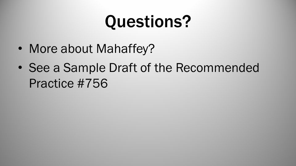 Questions More about Mahaffey See a Sample Draft of the Recommended Practice #756