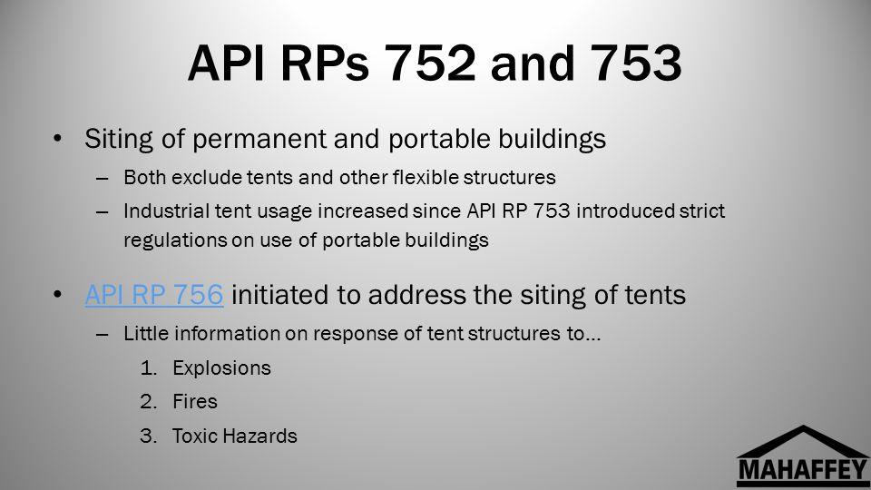 API RPs 752 and 753 Siting of permanent and portable buildings – Both exclude tents and other flexible structures – Industrial tent usage increased since API RP 753 introduced strict regulations on use of portable buildings API RP 756 initiated to address the siting of tents API RP 756 – Little information on response of tent structures to… 1.Explosions 2.Fires 3.Toxic Hazards