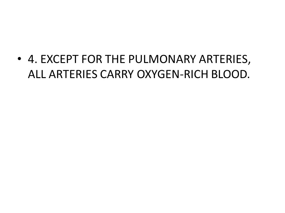 4. EXCEPT FOR THE PULMONARY ARTERIES, ALL ARTERIES CARRY OXYGEN-RICH BLOOD.
