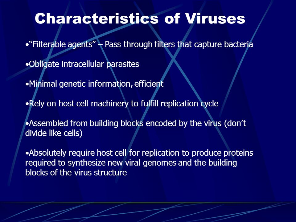 Characteristics of Viruses Filterable agents – Pass through filters that capture bacteria Obligate intracellular parasites Minimal genetic information, efficient Rely on host cell machinery to fulfill replication cycle Assembled from building blocks encoded by the virus (don't divide like cells) Absolutely require host cell for replication to produce proteins required to synthesize new viral genomes and the building blocks of the virus structure