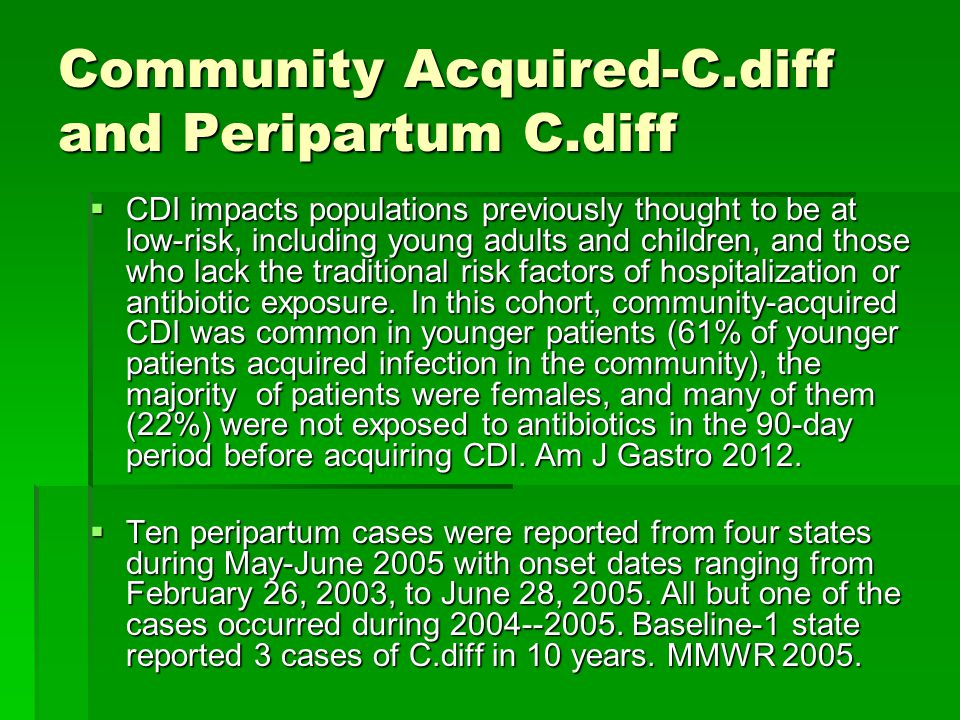 Community Acquired-C.diff and Peripartum C.diff  CDI impacts populations previously thought to be at low-risk, including young adults and children, and those who lack the traditional risk factors of hospitalization or antibiotic exposure.