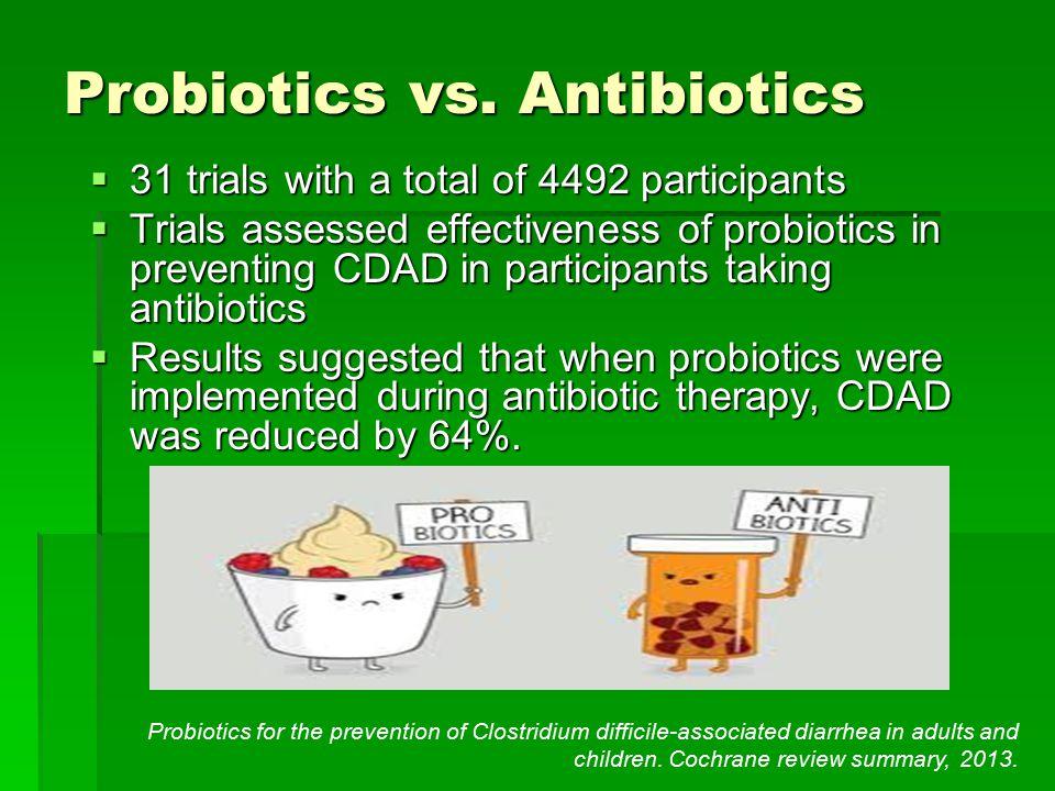 Probiotics vs. Antibiotics  31 trials with a total of 4492 participants  Trials assessed effectiveness of probiotics in preventing CDAD in participa