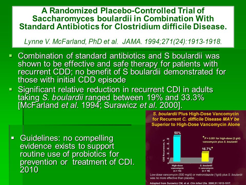  Combination of standard antibiotics and S boulardii was shown to be effective and safe therapy for patients with recurrent CDD; no benefit of S boulardii demonstrated for those with initial CDD episode  Significant relative reduction in recurrent CDI in adults taking S.