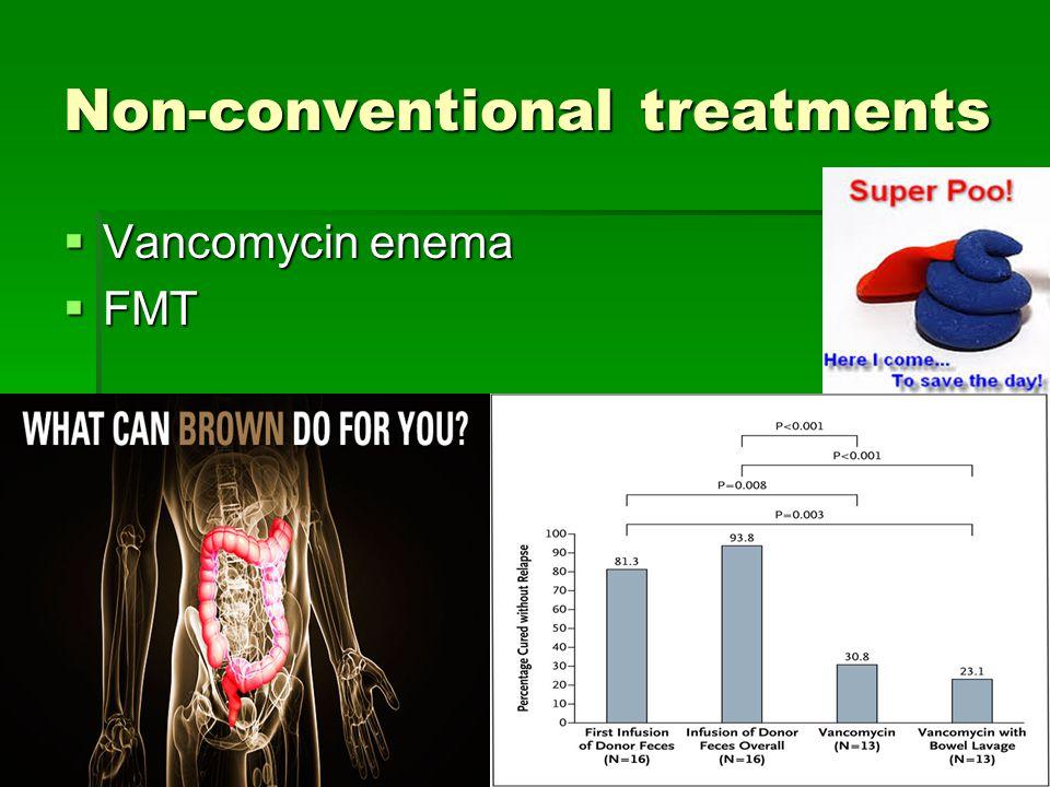 Non-conventional treatments  Vancomycin enema  FMT
