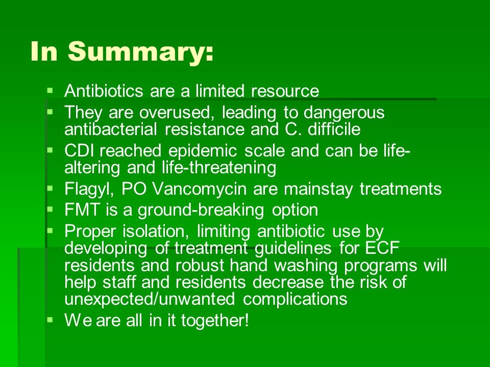 In Summary:   Antibiotics are a limited resource   They are overused, leading to dangerous antibacterial resistance and C.