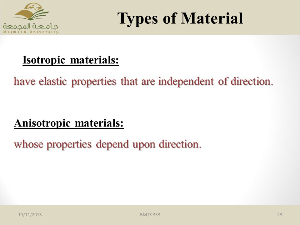BMTS 35323 Types of Material 19/11/2013 Isotropic materials: have elastic properties that are independent of direction.