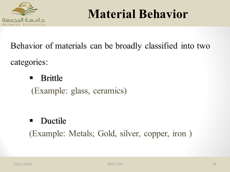 BMTS 35324 Material Behavior 19/11/2013 Behavior of materials can be broadly classified into two categories:  Brittle (Example: glass, ceramics)  Ductile (Example: Metals; Gold, silver, copper, iron )
