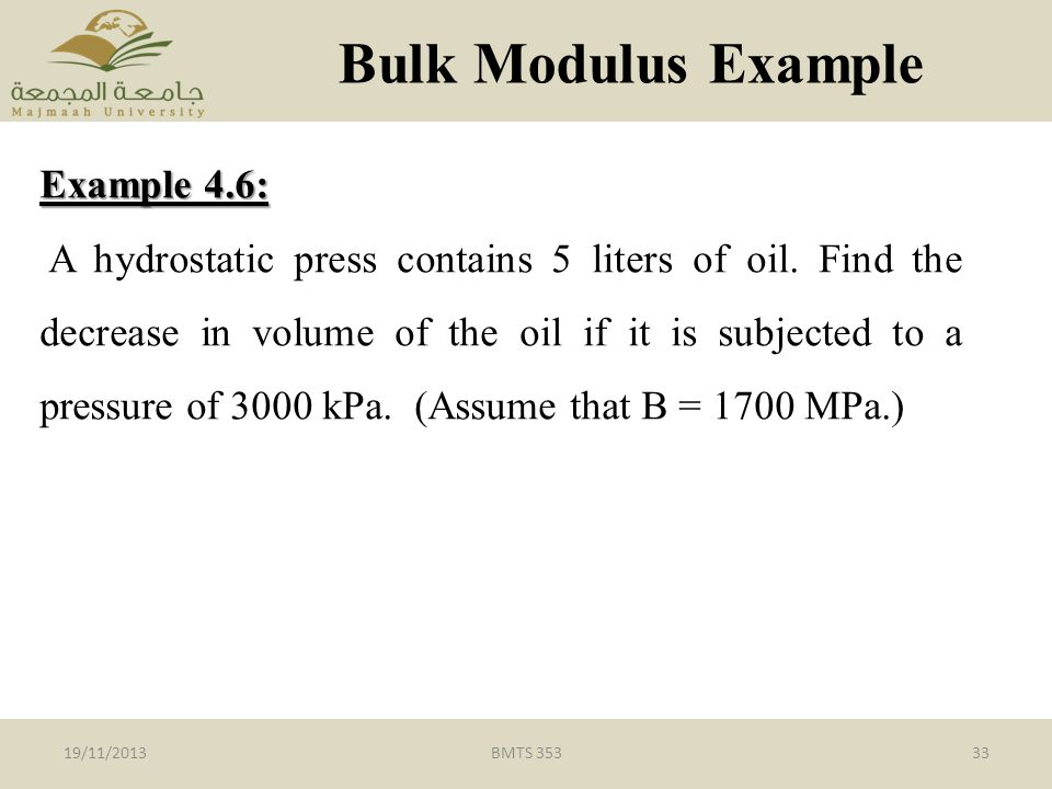 BMTS 35333 Bulk Modulus Example 19/11/2013 Example 4.6: A hydrostatic press contains 5 liters of oil.