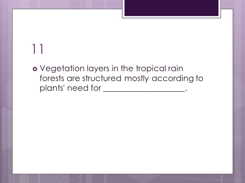 11  Vegetation layers in the tropical rain forests are structured mostly according to plants' need for ____________________.