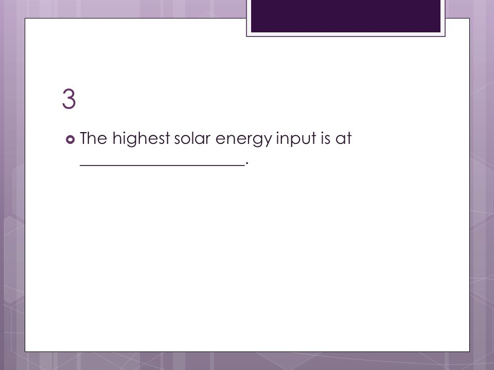 3  The highest solar energy input is at ____________________.