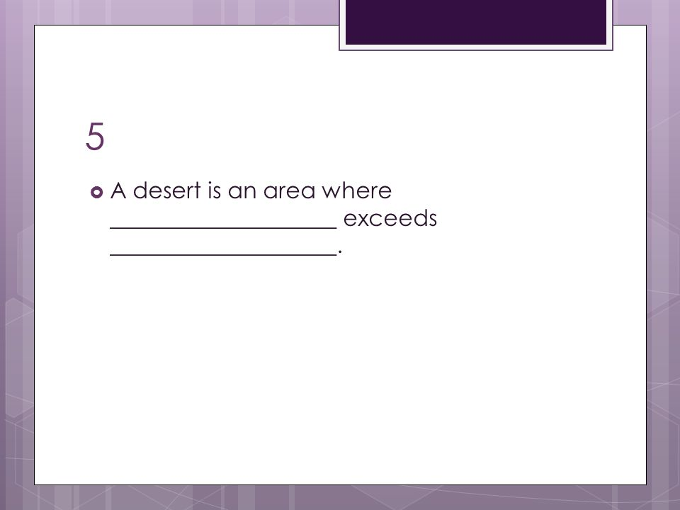 5  A desert is an area where ____________________ exceeds ____________________.