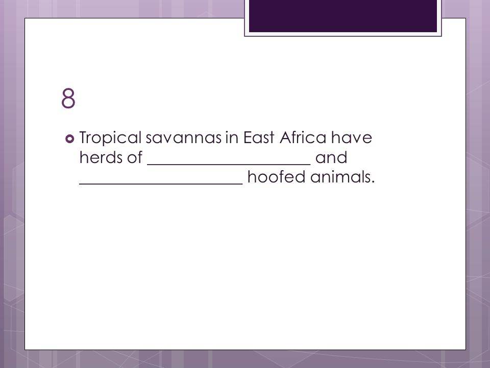 8  Tropical savannas in East Africa have herds of ____________________ and ____________________ hoofed animals.