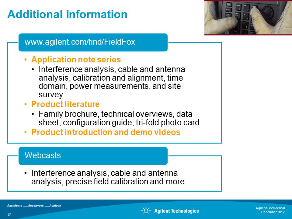 17 Additional Information Application note series Interference analysis, cable and antenna analysis, calibration and alignment, time domain, power measurements, and site survey Product literature Family brochure, technical overviews, data sheet, configuration guide, tri-fold photo card Product introduction and demo videos www.agilent.com/find/FieldFox Interference analysis, cable and antenna analysis, precise field calibration and more Webcasts 17 Agilent Confidential December 2012