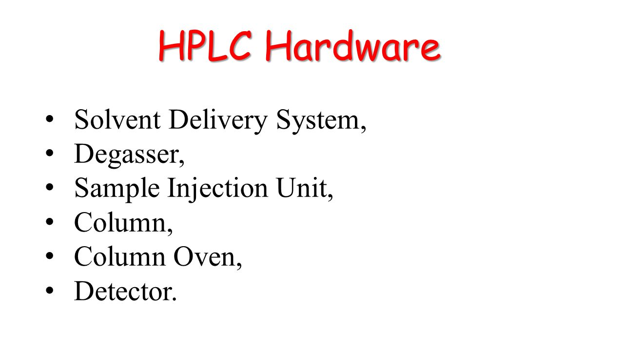 HPLC Hardware Solvent Delivery System, Degasser, Sample Injection Unit, Column, Column Oven, Detector.