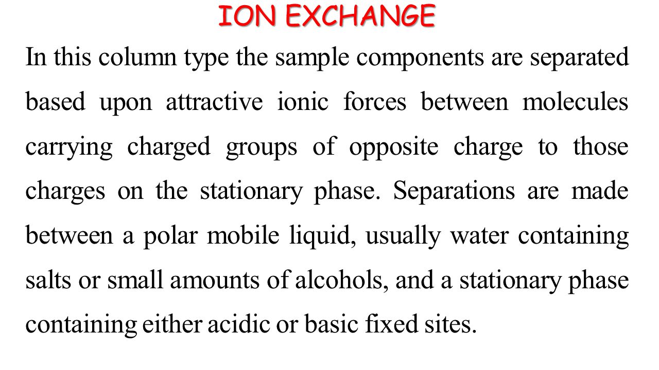 ION EXCHANGE In this column type the sample components are separated based upon attractive ionic forces between molecules carrying charged groups of opposite charge to those charges on the stationary phase.