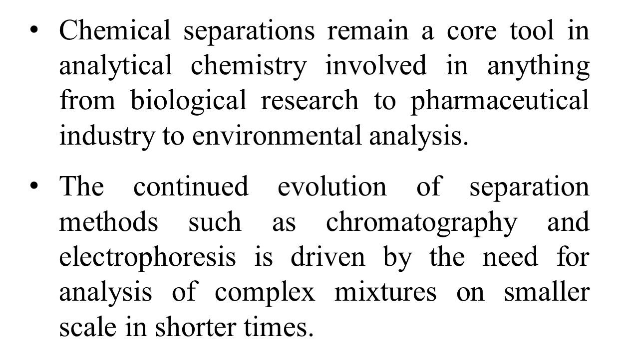 Chemical separations remain a core tool in analytical chemistry involved in anything from biological research to pharmaceutical industry to environmental analysis.
