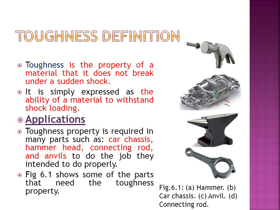 TToughness is the property of a material that it does not break under a sudden shock. IIt is simply expressed as the ability of a material to with