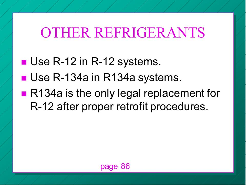 OTHER REFRIGERANTS n Use R-12 in R-12 systems. n Use R-134a in R134a systems. n R134a is the only legal replacement for R-12 after proper retrofit pro