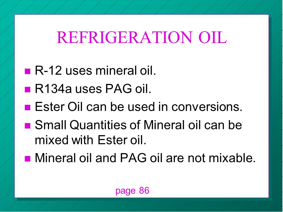 REFRIGERATION OIL n R-12 uses mineral oil. n R134a uses PAG oil. n Ester Oil can be used in conversions. n Small Quantities of Mineral oil can be mixe
