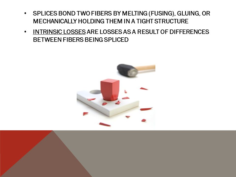 SPLICES BOND TWO FIBERS BY MELTING (FUSING), GLUING, OR MECHANICALLY HOLDING THEM IN A TIGHT STRUCTURE INTRINSIC LOSSES ARE LOSSES AS A RESULT OF DIFFERENCES BETWEEN FIBERS BEING SPLICED