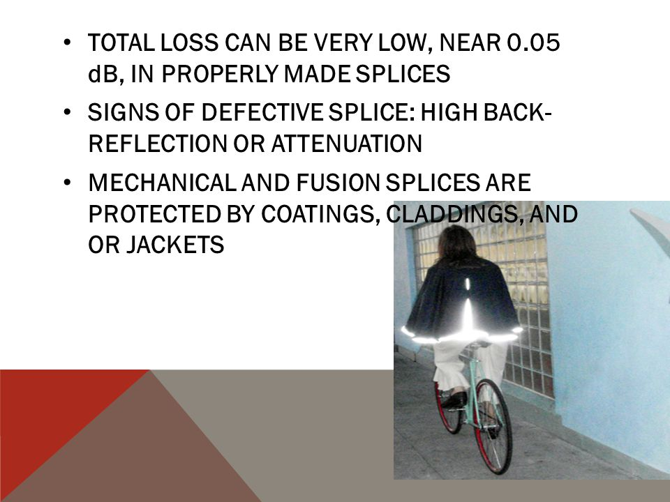 TOTAL LOSS CAN BE VERY LOW, NEAR 0.05 dB, IN PROPERLY MADE SPLICES SIGNS OF DEFECTIVE SPLICE: HIGH BACK- REFLECTION OR ATTENUATION MECHANICAL AND FUSI