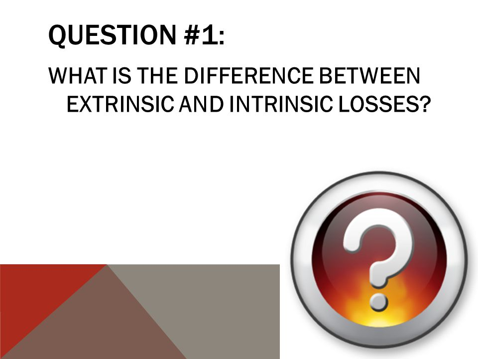 QUESTION #1: WHAT IS THE DIFFERENCE BETWEEN EXTRINSIC AND INTRINSIC LOSSES?