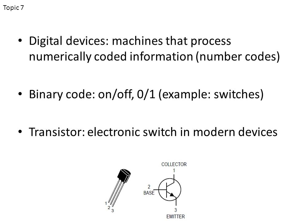 Digital devices: machines that process numerically coded information (number codes) Binary code: on/off, 0/1 (example: switches) Transistor: electronic switch in modern devices Topic 7