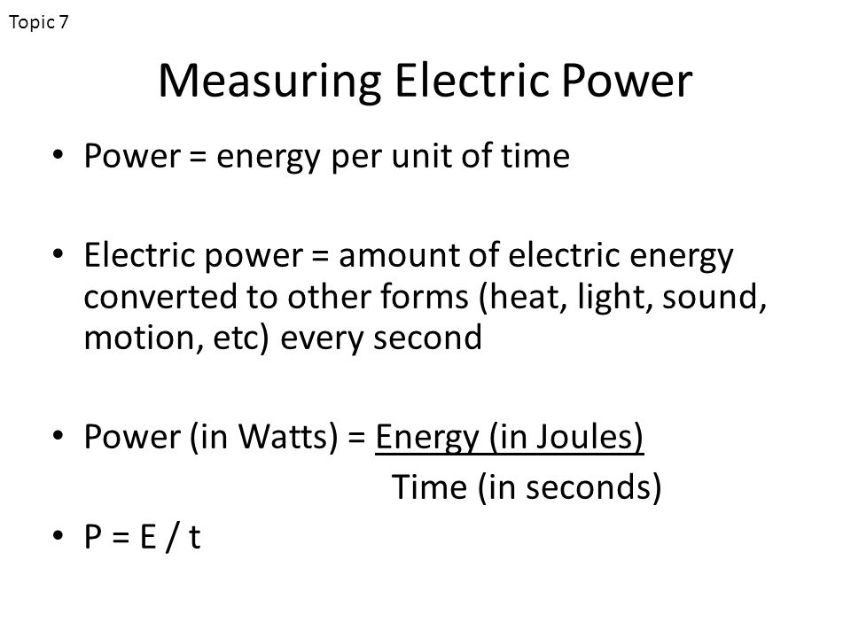 Measuring Electric Power Power = energy per unit of time Electric power = amount of electric energy converted to other forms (heat, light, sound, motion, etc) every second Power (in Watts) = Energy (in Joules) Time (in seconds) P = E / t Topic 7