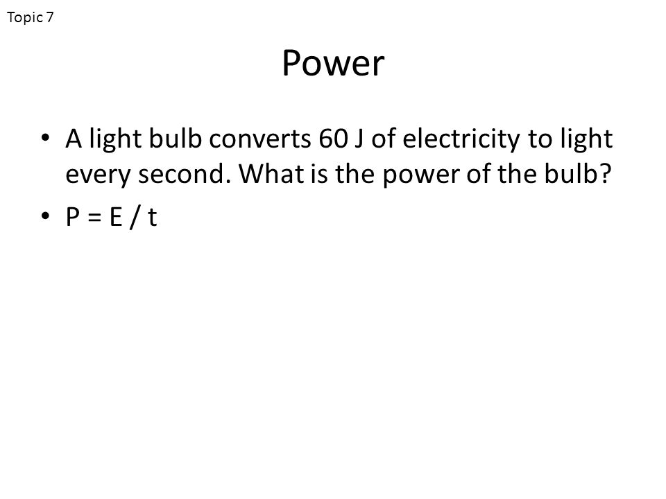 Power A light bulb converts 60 J of electricity to light every second.