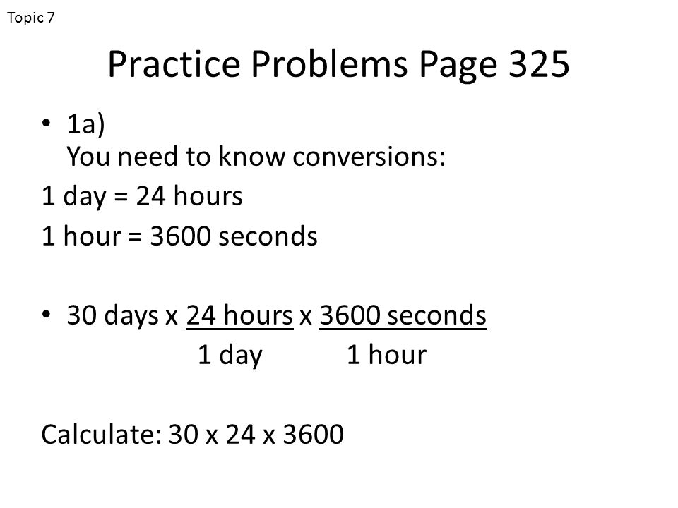 Practice Problems Page 325 1a) You need to know conversions: 1 day = 24 hours 1 hour = 3600 seconds 30 days x 24 hours x 3600 seconds 1 day1 hour Calculate: 30 x 24 x 3600 Topic 7