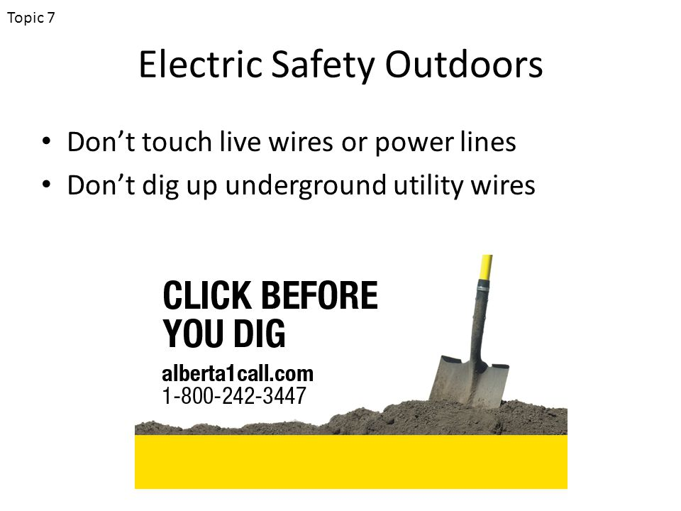 Electric Safety Outdoors Don't touch live wires or power lines Don't dig up underground utility wires Topic 7