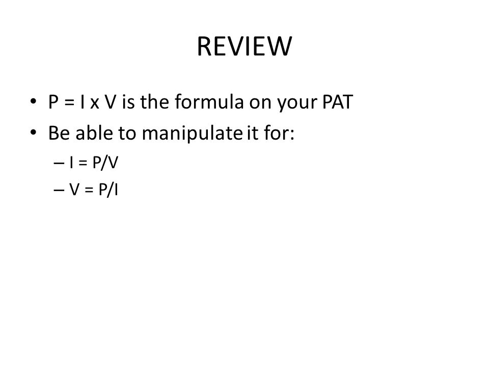 REVIEW P = I x V is the formula on your PAT Be able to manipulate it for: – I = P/V – V = P/I
