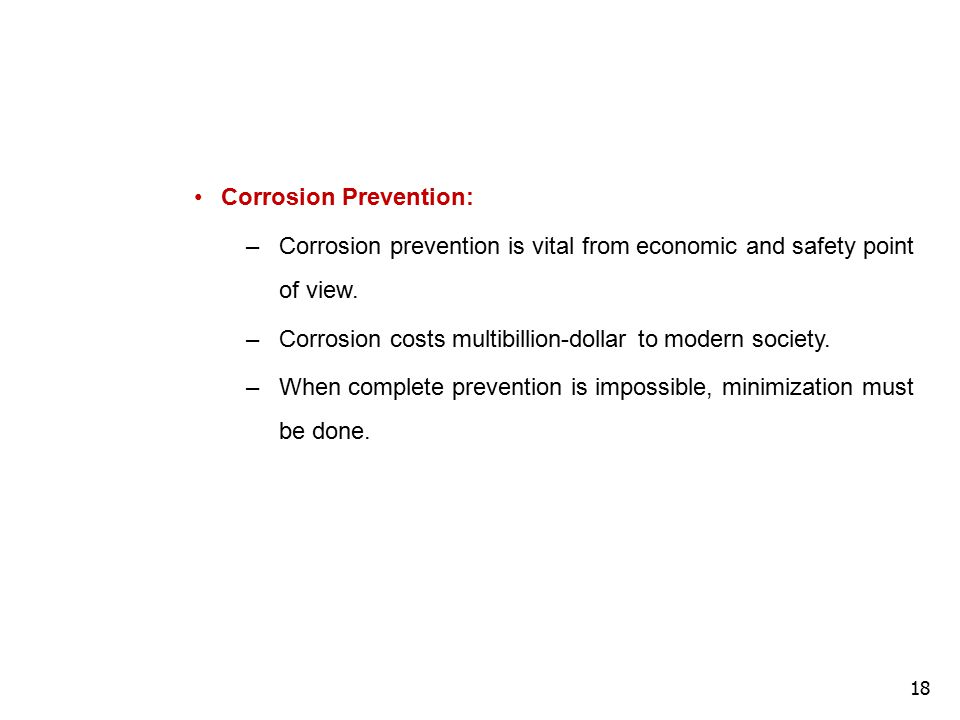 18 Corrosion Prevention: –Corrosion prevention is vital from economic and safety point of view. –Corrosion costs multibillion-dollar to modern society
