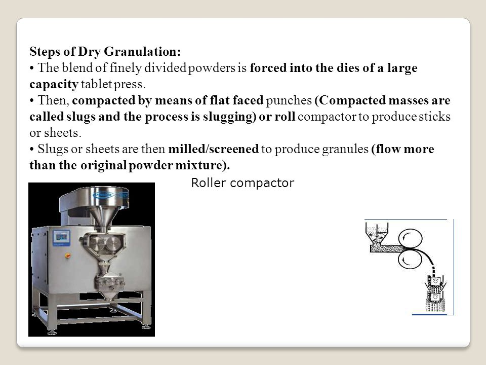 Steps of Dry Granulation: The blend of finely divided powders is forced into the dies of a large capacity tablet press.