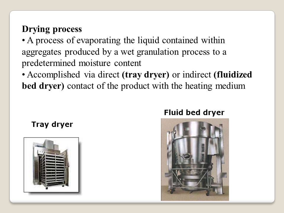 Drying process A process of evaporating the liquid contained within aggregates produced by a wet granulation process to a predetermined moisture content Accomplished via direct (tray dryer) or indirect (fluidized bed dryer) contact of the product with the heating medium Tray dryer Fluid bed dryer