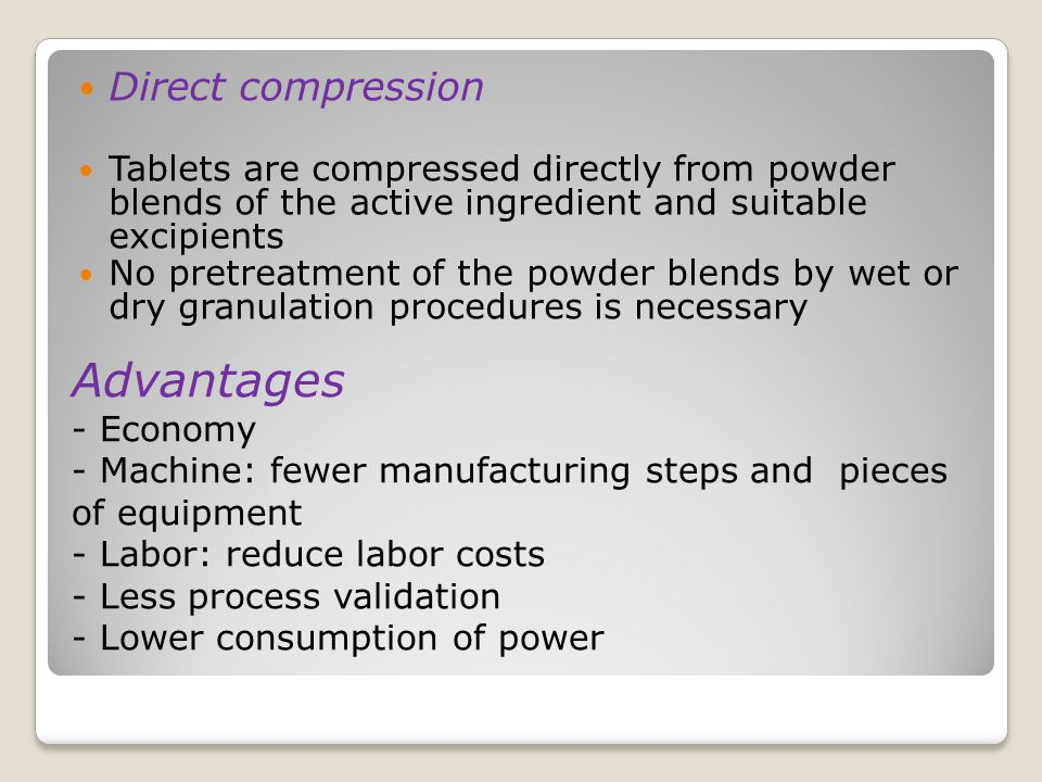 Advantages - Economy - Machine: fewer manufacturing steps and pieces of equipment - Labor: reduce labor costs - Less process validation - Lower consumption of power Direct compression Tablets are compressed directly from powder blends of the active ingredient and suitable excipients No pretreatment of the powder blends by wet or dry granulation procedures is necessary