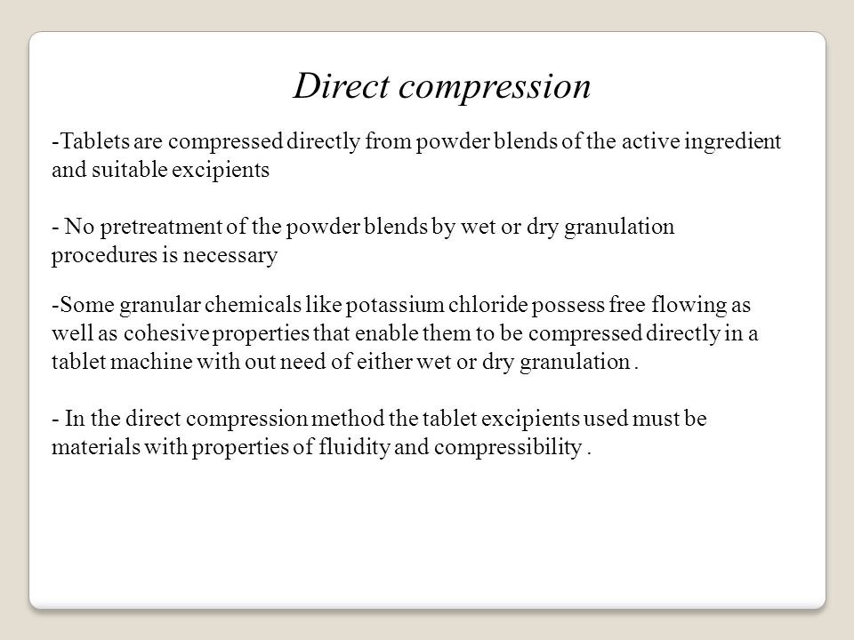 Direct compression -Tablets are compressed directly from powder blends of the active ingredient and suitable excipients - No pretreatment of the powder blends by wet or dry granulation procedures is necessary -Some granular chemicals like potassium chloride possess free flowing as well as cohesive properties that enable them to be compressed directly in a tablet machine with out need of either wet or dry granulation.