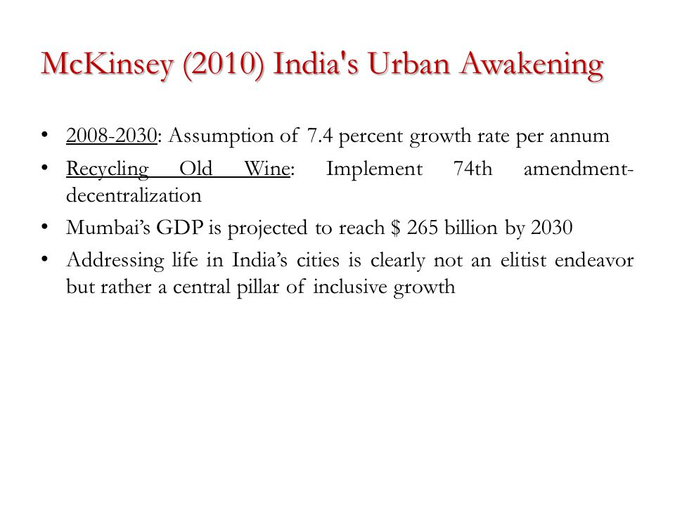 McKinsey (2010) India s Urban Awakening 2008-2030: Assumption of 7.4 percent growth rate per annum Recycling Old Wine: Implement 74th amendment- decentralization Mumbai's GDP is projected to reach $ 265 billion by 2030 Addressing life in India's cities is clearly not an elitist endeavor but rather a central pillar of inclusive growth