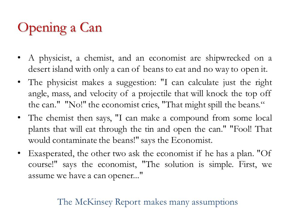 Opening a Can A physicist, a chemist, and an economist are shipwrecked on a desert island with only a can of beans to eat and no way to open it.