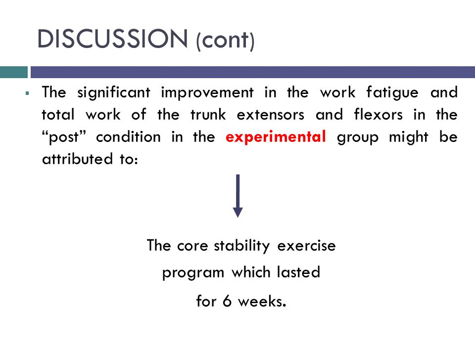 DISCUSSION ( cont )  The significant improvement in the work fatigue and total work of the trunk extensors and flexors in the post condition in the experimental group might be attributed to: The core stability exercise program which lasted for 6 weeks.