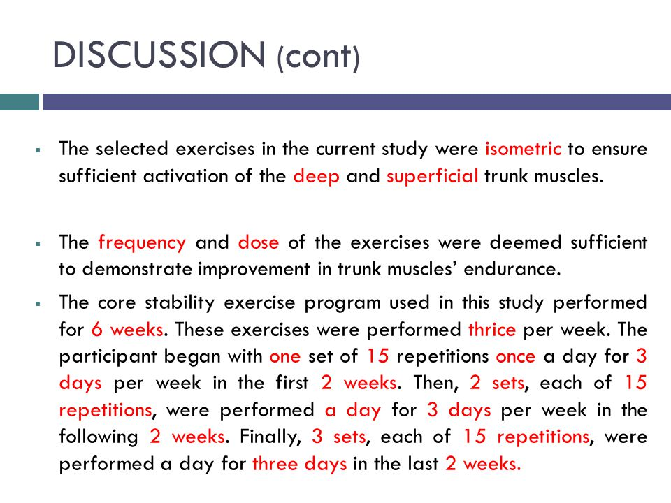 DISCUSSION ( cont )  The selected exercises in the current study were isometric to ensure sufficient activation of the deep and superficial trunk muscles.