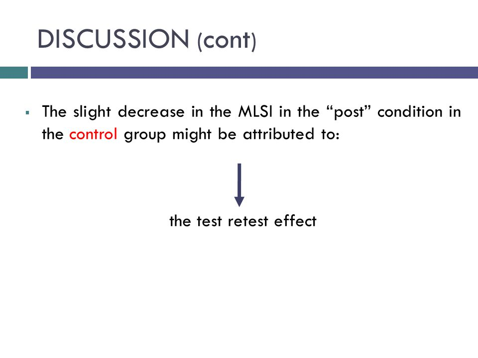 DISCUSSION ( cont )  The slight decrease in the MLSI in the post condition in the control group might be attributed to: the test retest effect