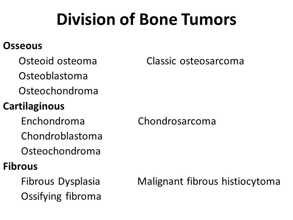 Division of Bone Tumors Osseous Osteoid osteoma Classic osteosarcoma Osteoblastoma Osteochondroma Cartilaginous Enchondroma Chondrosarcoma Chondroblastoma Osteochondroma Fibrous Fibrous Dysplasia Malignant fibrous histiocytoma Ossifying fibroma
