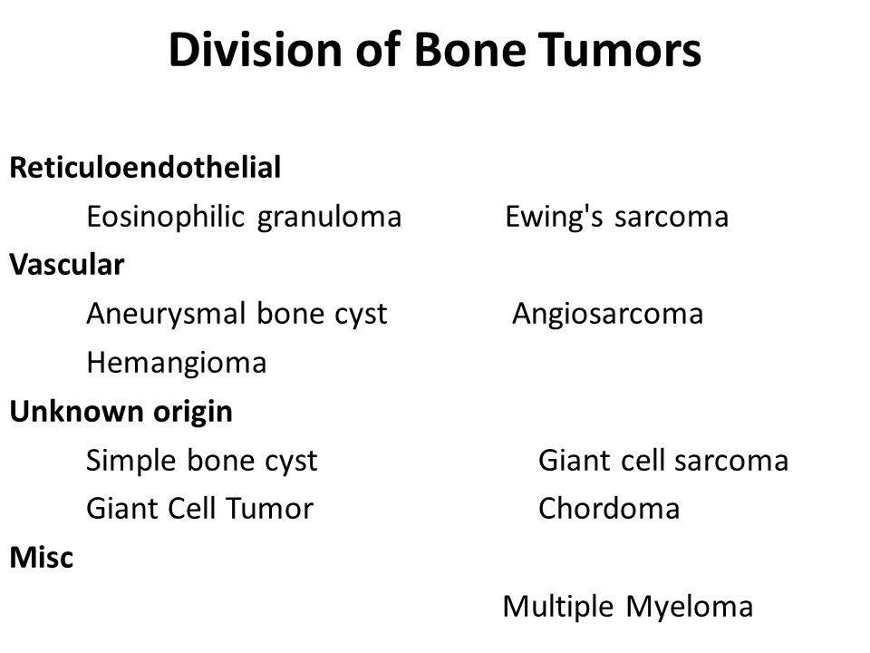 Division of Bone Tumors Reticuloendothelial Eosinophilic granuloma Ewing s sarcoma Vascular Aneurysmal bone cyst Angiosarcoma Hemangioma Unknown origin Simple bone cyst Giant cell sarcoma Giant Cell Tumor Chordoma Misc Multiple Myeloma