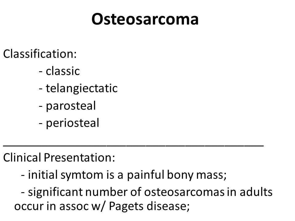 Osteosarcoma Classification: - classic - telangiectatic - parosteal - periosteal ________________________________________ Clinical Presentation: - initial symtom is a painful bony mass; - significant number of osteosarcomas in adults occur in assoc w/ Pagets disease;