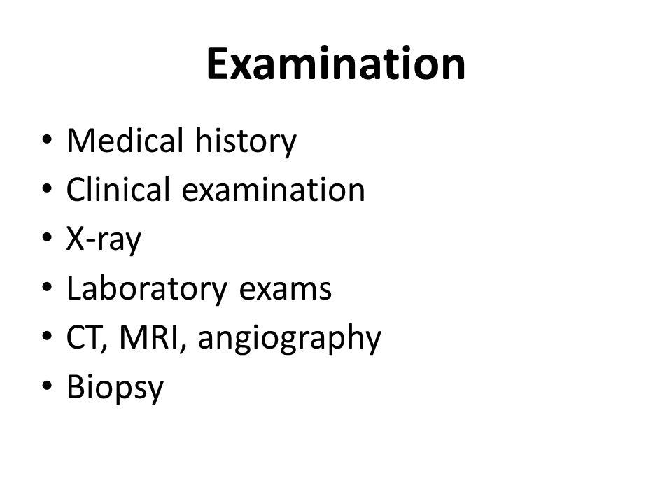 Examination Medical history Clinical examination X-ray Laboratory exams CT, MRI, angiography Biopsy